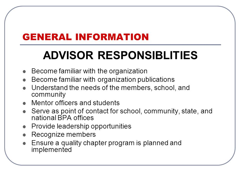 ADVISOR RESPONSIBLITIES Become familiar with the organization Become familiar with organization publications Understand the needs of the members, school, and community Mentor officers and students Serve as point of contact for school, community, state, and national BPA offices Provide leadership opportunities Recognize members Ensure a quality chapter program is planned and implemented