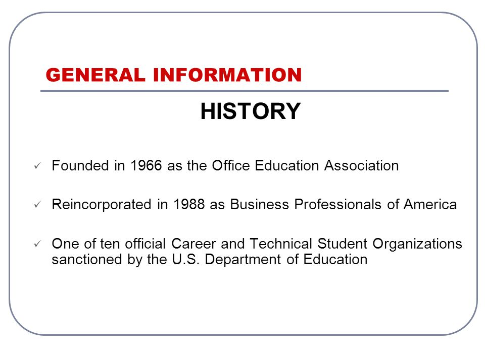 GENERAL INFORMATION HISTORY Founded in 1966 as the Office Education Association Reincorporated in 1988 as Business Professionals of America One of ten official Career and Technical Student Organizations sanctioned by the U.S.