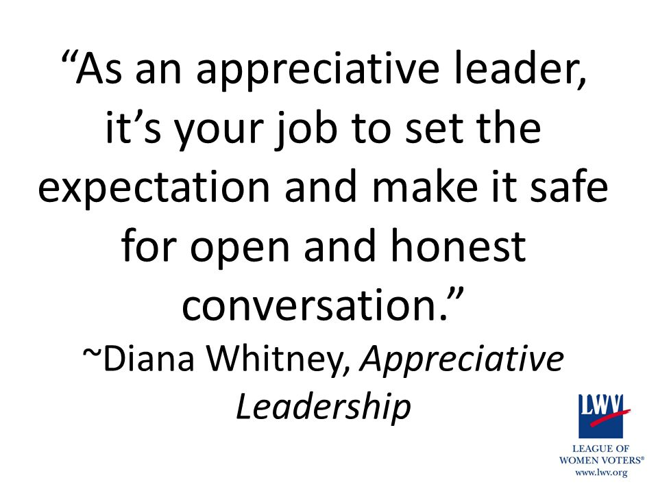 As an appreciative leader, it's your job to set the expectation and make it safe for open and honest conversation. ~Diana Whitney, Appreciative Leadership