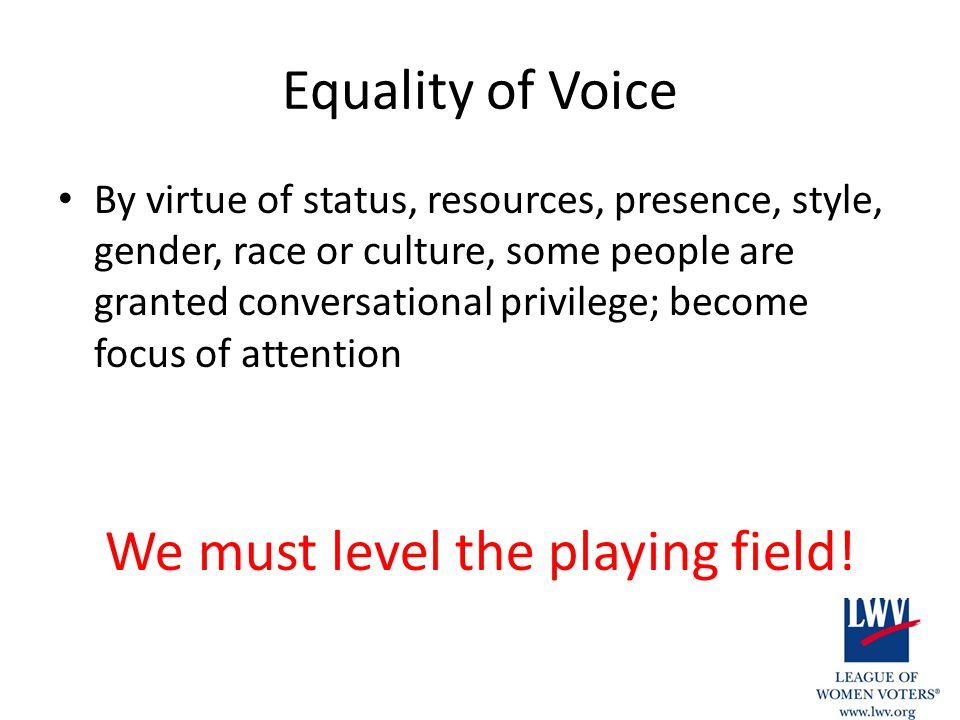 Equality of Voice By virtue of status, resources, presence, style, gender, race or culture, some people are granted conversational privilege; become focus of attention We must level the playing field!