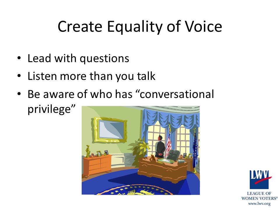 Create Equality of Voice Lead with questions Listen more than you talk Be aware of who has conversational privilege