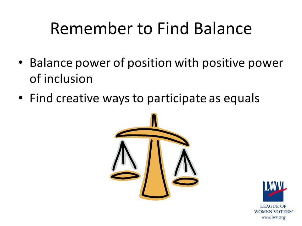 Remember to Find Balance Balance power of position with positive power of inclusion Find creative ways to participate as equals