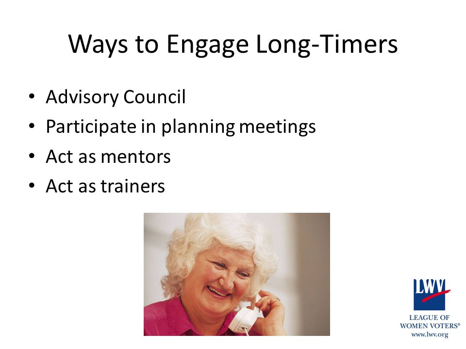 Ways to Engage Long-Timers Advisory Council Participate in planning meetings Act as mentors Act as trainers