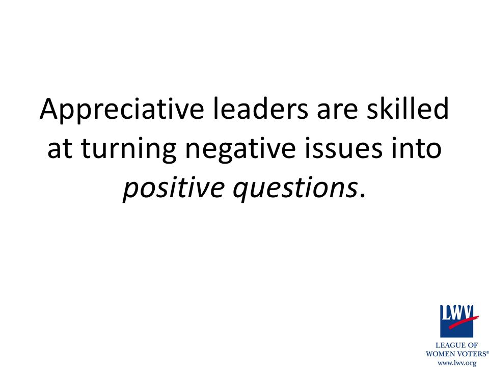 Appreciative leaders are skilled at turning negative issues into positive questions.