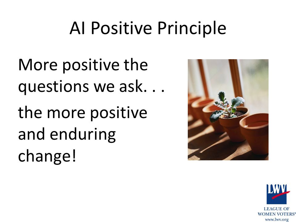 AI Positive Principle More positive the questions we ask... the more positive and enduring change!