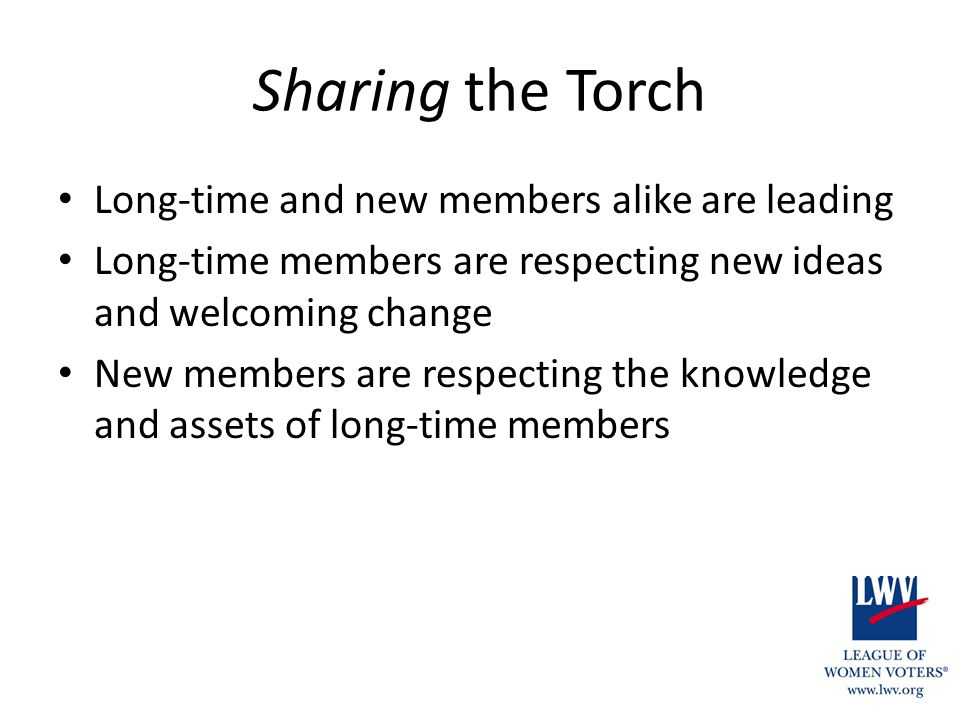 Sharing the Torch Long-time and new members alike are leading Long-time members are respecting new ideas and welcoming change New members are respecting the knowledge and assets of long-time members
