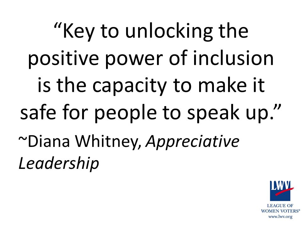 Key to unlocking the positive power of inclusion is the capacity to make it safe for people to speak up. ~Diana Whitney, Appreciative Leadership