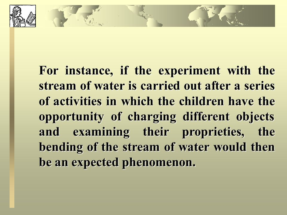 For instance, if the experiment with the stream of water is carried out after a series of activities in which the children have the opportunity of charging different objects and examining their proprieties, the bending of the stream of water would then be an expected phenomenon.