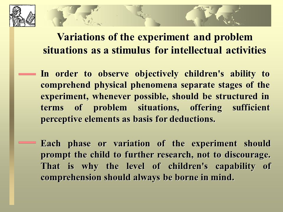 Variations of the experiment and problem situations as a stimulus for intellectual activities In order to observe objectively children s ability to comprehend physical phenomena separate stages of the experiment, whenever possible, should be structured in terms of problem situations, offering sufficient perceptive elements as basis for deductions.