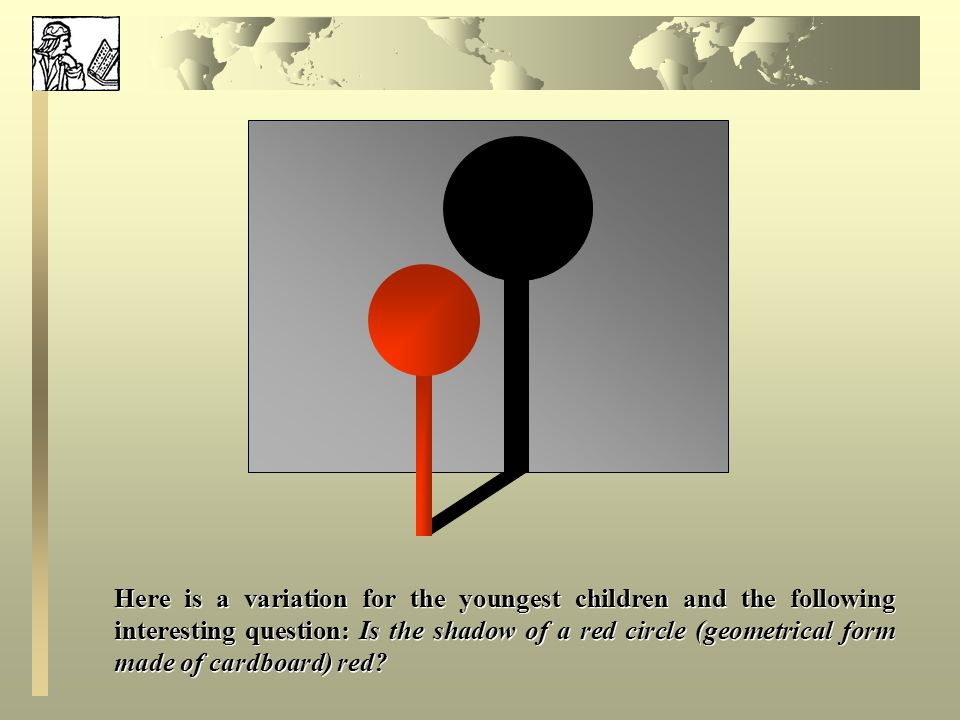 Here is a variation for the youngest children and the following interesting question: Is the shadow of a red circle (geometrical form made of cardboard) red