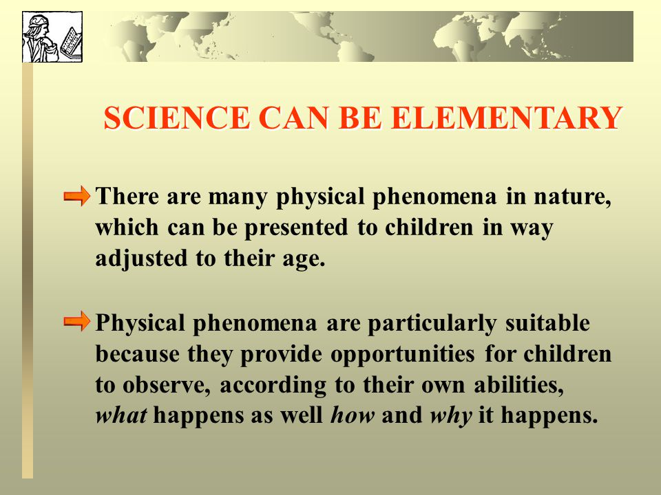 SCIENCE CAN BE ELEMENTARY There are many physical phenomena in nature, which can be presented to children in way adjusted to their age.