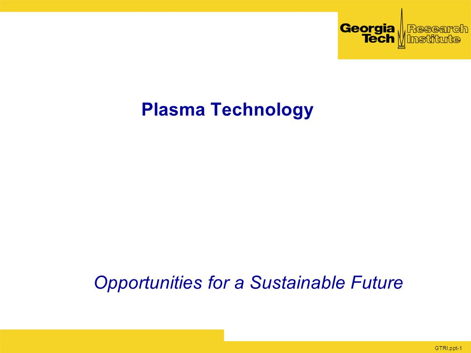 GTRI.ppt-1 Plasma Technology Opportunities for a Sustainable Future