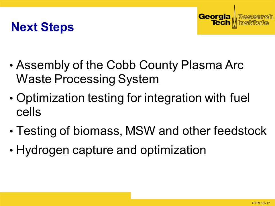 GTRI.ppt-12 Next Steps Assembly of the Cobb County Plasma Arc Waste Processing System Optimization testing for integration with fuel cells Testing of biomass, MSW and other feedstock Hydrogen capture and optimization