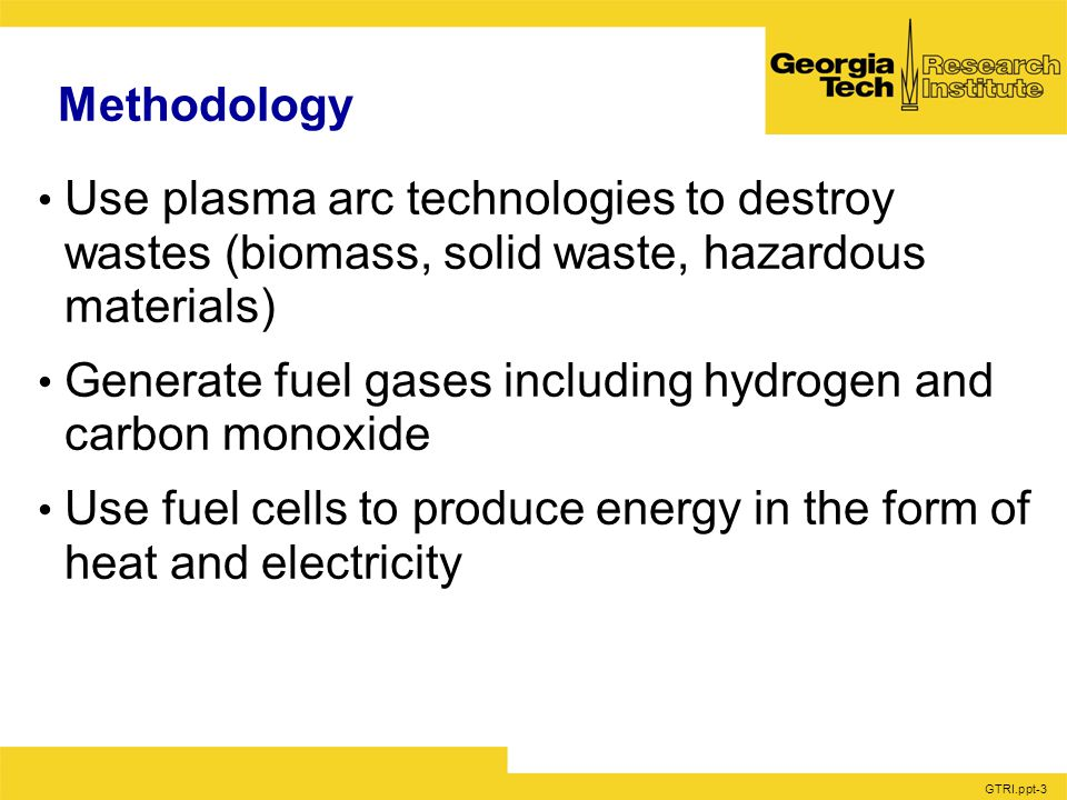 GTRI.ppt-3 Methodology Use plasma arc technologies to destroy wastes (biomass, solid waste, hazardous materials) Generate fuel gases including hydrogen and carbon monoxide Use fuel cells to produce energy in the form of heat and electricity