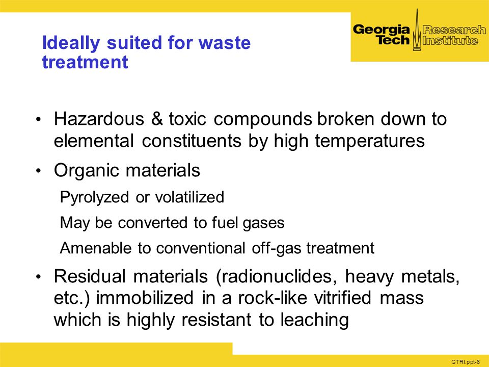 GTRI.ppt-6 Ideally suited for waste treatment Hazardous & toxic compounds broken down to elemental constituents by high temperatures Organic materials Pyrolyzed or volatilized May be converted to fuel gases Amenable to conventional off-gas treatment Residual materials (radionuclides, heavy metals, etc.) immobilized in a rock-like vitrified mass which is highly resistant to leaching