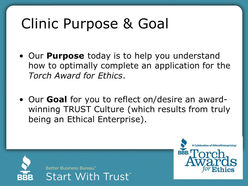Clinic Purpose & Goal Our Purpose today is to help you understand how to optimally complete an application for the Torch Award for Ethics.