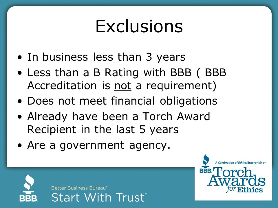 Exclusions In business less than 3 years Less than a B Rating with BBB ( BBB Accreditation is not a requirement) Does not meet financial obligations Already have been a Torch Award Recipient in the last 5 years Are a government agency.