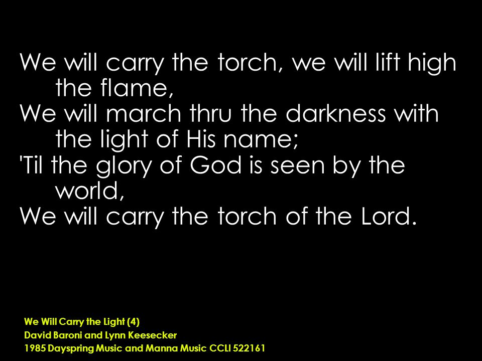 We will carry the torch, we will lift high the flame, We will march thru the darkness with the light of His name; Til the glory of God is seen by the world, We will carry the torch of the Lord.