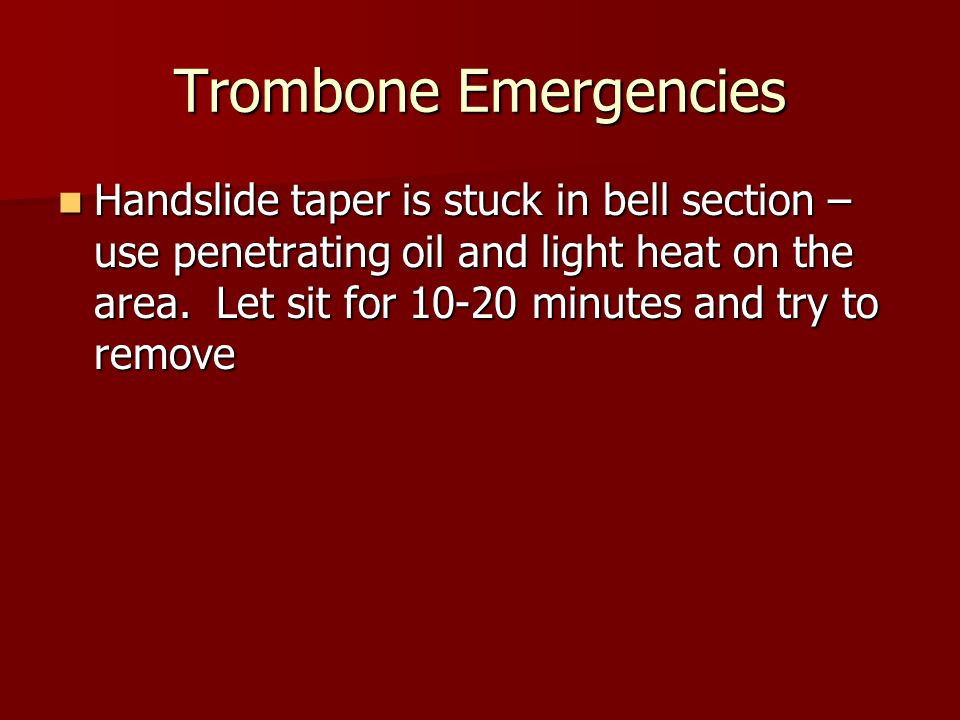 Trombone Emergencies Handslide taper is stuck in bell section – use penetrating oil and light heat on the area.