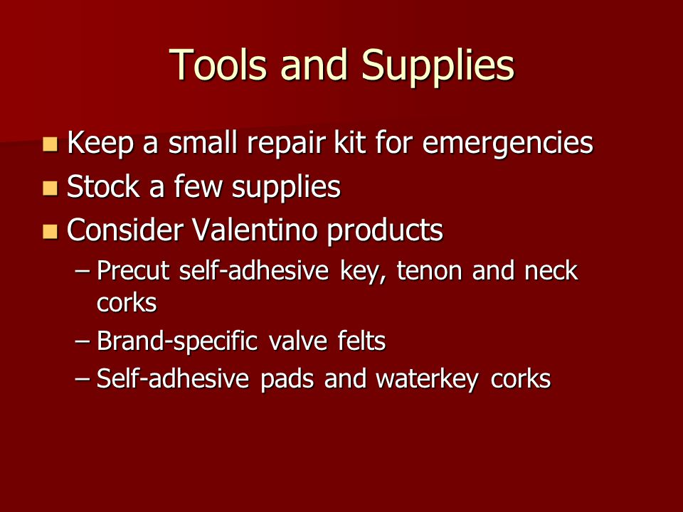 Tools and Supplies Keep a small repair kit for emergencies Keep a small repair kit for emergencies Stock a few supplies Stock a few supplies Consider Valentino products Consider Valentino products –Precut self-adhesive key, tenon and neck corks –Brand-specific valve felts –Self-adhesive pads and waterkey corks
