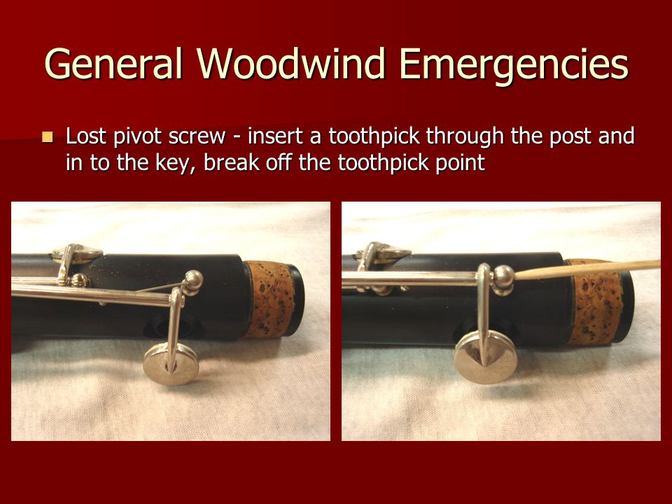 General Woodwind Emergencies Lost pivot screw - insert a toothpick through the post and in to the key, break off the toothpick point Lost pivot screw - insert a toothpick through the post and in to the key, break off the toothpick point