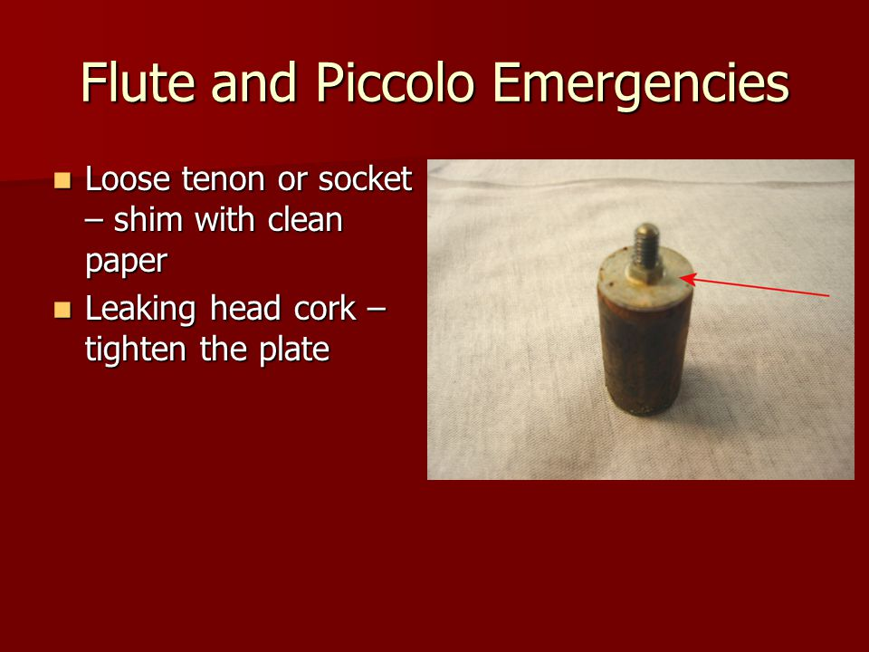 Flute and Piccolo Emergencies Loose tenon or socket – shim with clean paper Loose tenon or socket – shim with clean paper Leaking head cork – tighten