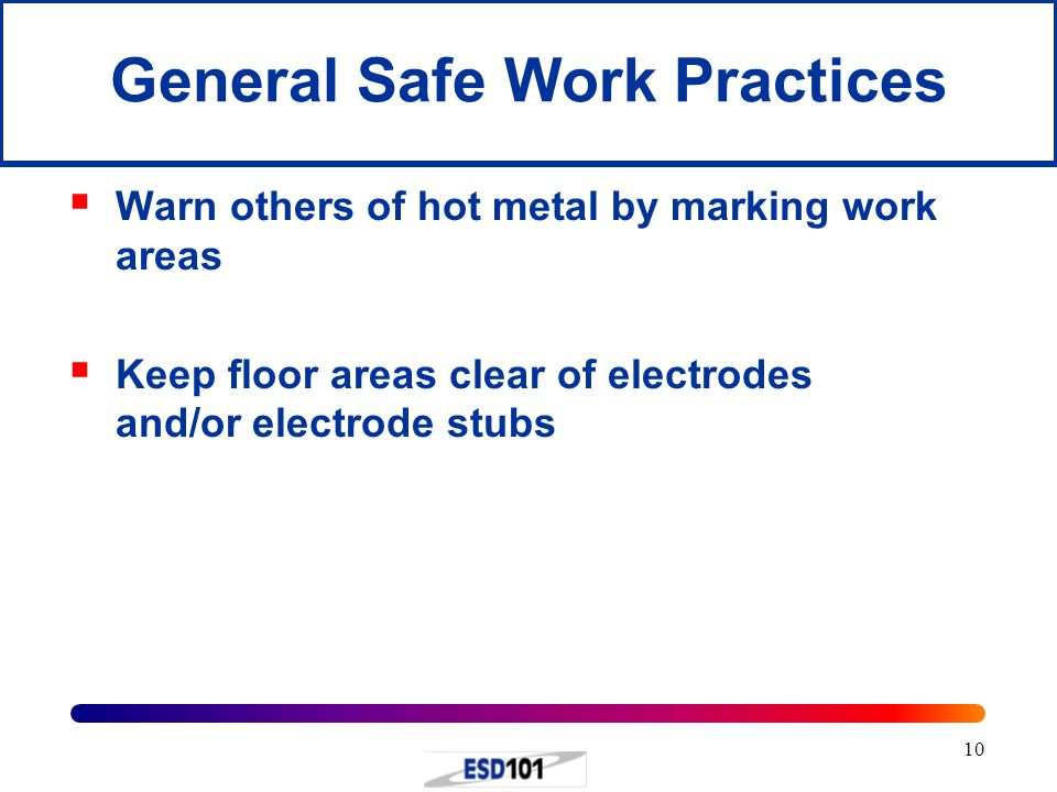10  Warn others of hot metal by marking work areas  Keep floor areas clear of electrodes and/or electrode stubs General Safe Work Practices