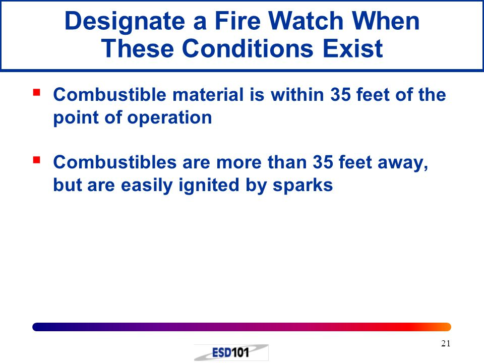 21 Designate a Fire Watch When These Conditions Exist  Combustible material is within 35 feet of the point of operation  Combustibles are more than