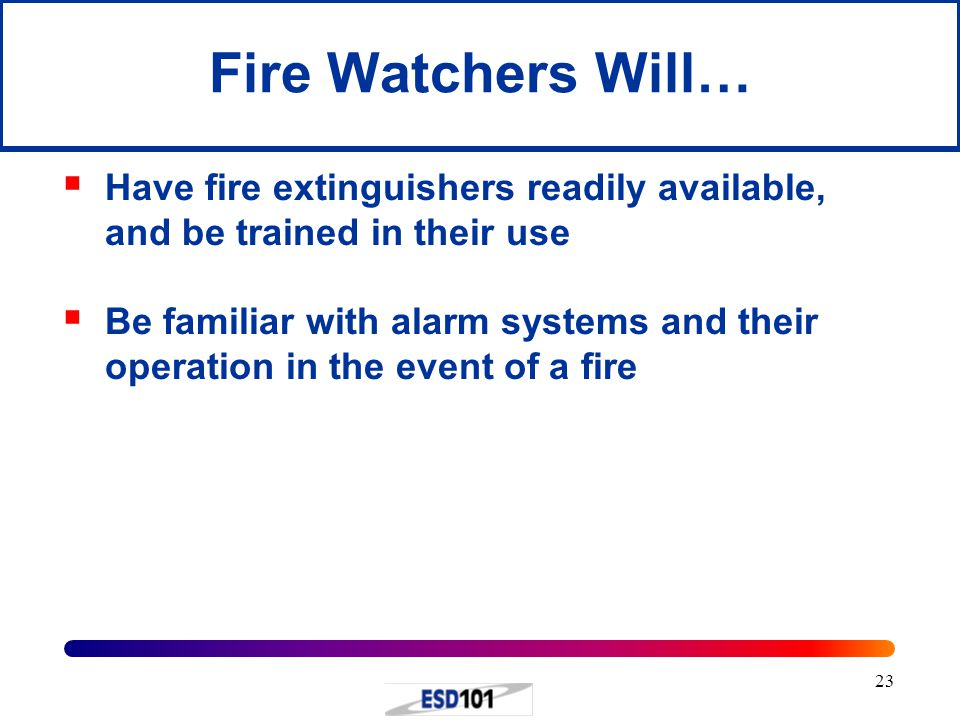 23 Fire Watchers Will…  Have fire extinguishers readily available, and be trained in their use  Be familiar with alarm systems and their operation i