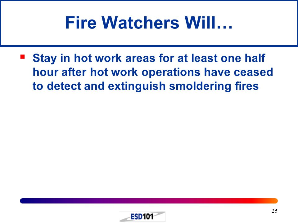 25 Fire Watchers Will…  Stay in hot work areas for at least one half hour after hot work operations have ceased to detect and extinguish smoldering f