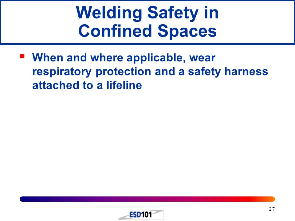 27  When and where applicable, wear respiratory protection and a safety harness attached to a lifeline Welding Safety in Confined Spaces