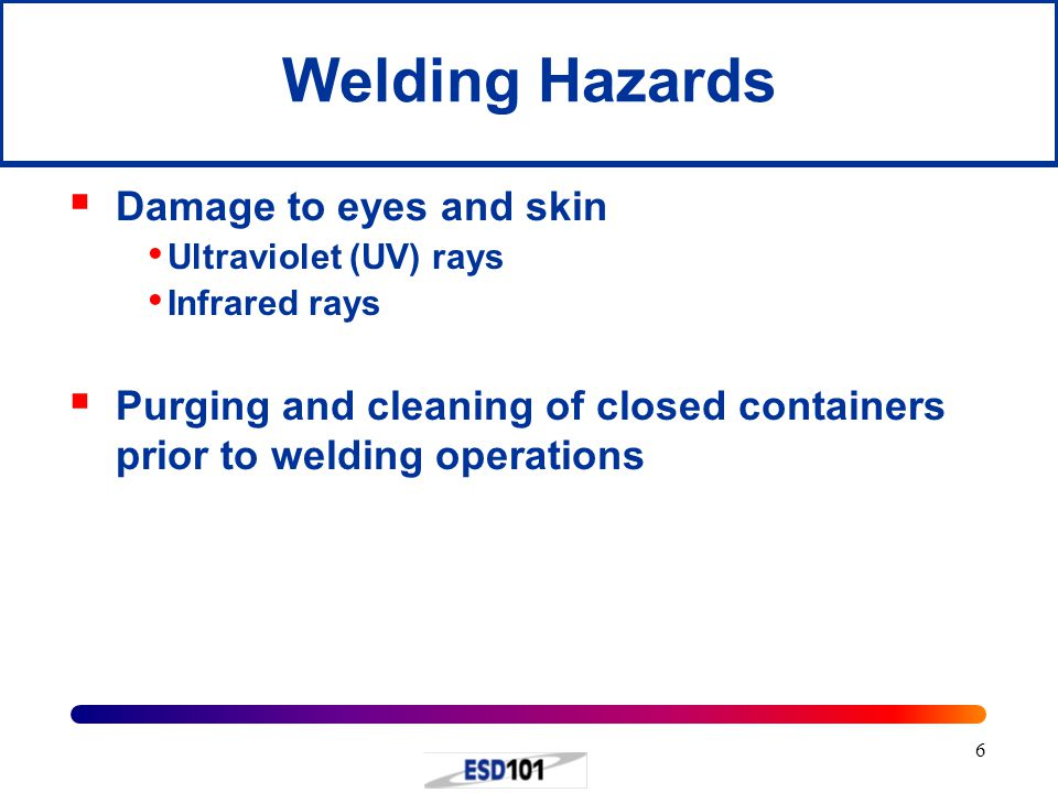 6  Damage to eyes and skin Ultraviolet (UV) rays Infrared rays  Purging and cleaning of closed containers prior to welding operations Welding Hazard