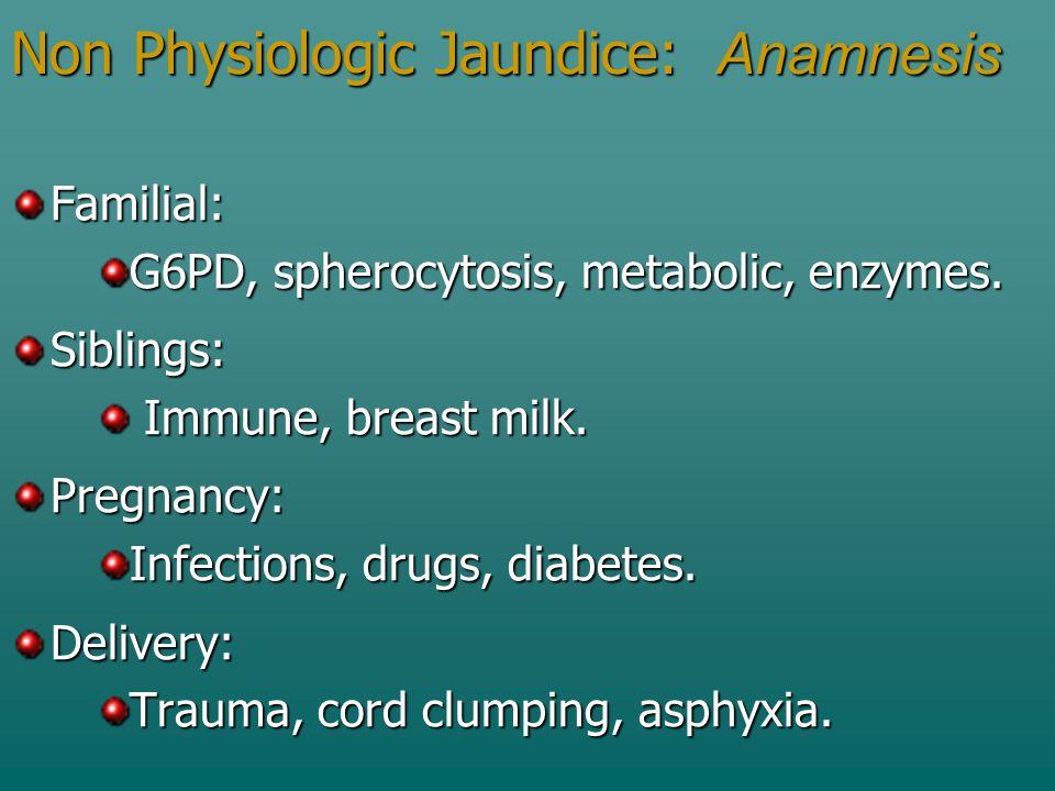 Non Physiologic Jaundice: Anamnesis Familial: G6PD, spherocytosis, metabolic, enzymes. Siblings: Immune, breast milk. Immune, breast milk.Pregnancy: I