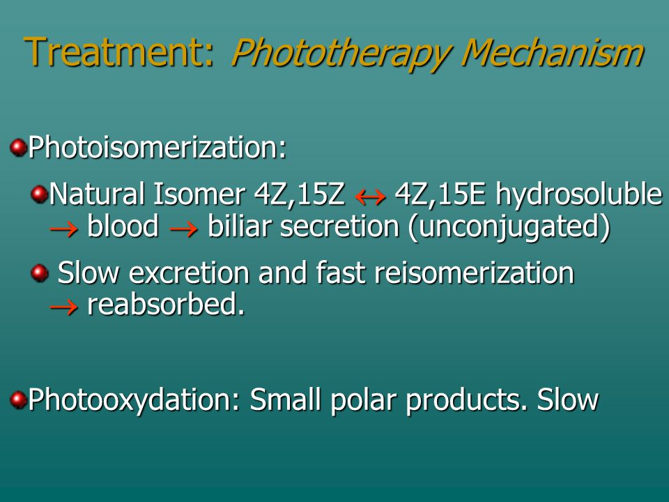 Treatment: Phototherapy Mechanism Photoisomerization: Natural Isomer 4Z,15Z  4Z,15E hydrosoluble  blood  biliar secretion (unconjugated) Slow excretion and fast reisomerization  reabsorbed.