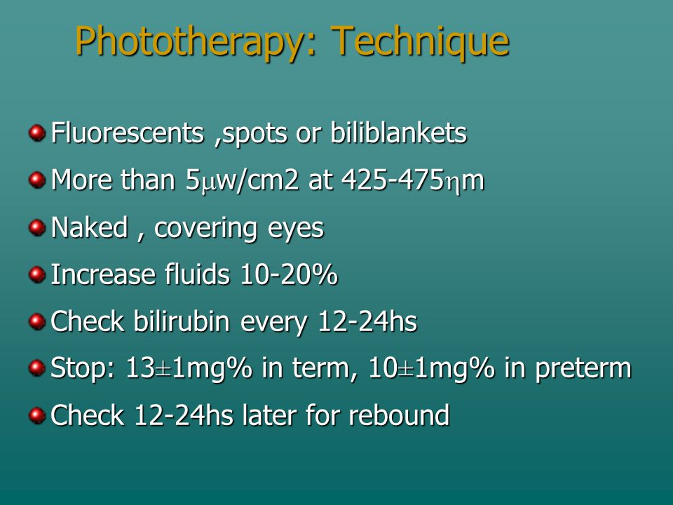 Phototherapy: Technique Fluorescents,spots or biliblankets More than 5  w/cm2 at 425-475  m Naked, covering eyes Increase fluids 10-20% Check bilirubin every 12-24hs Stop: 13 ± 1mg% in term, 10 ± 1mg% in preterm Check 12-24hs later for rebound