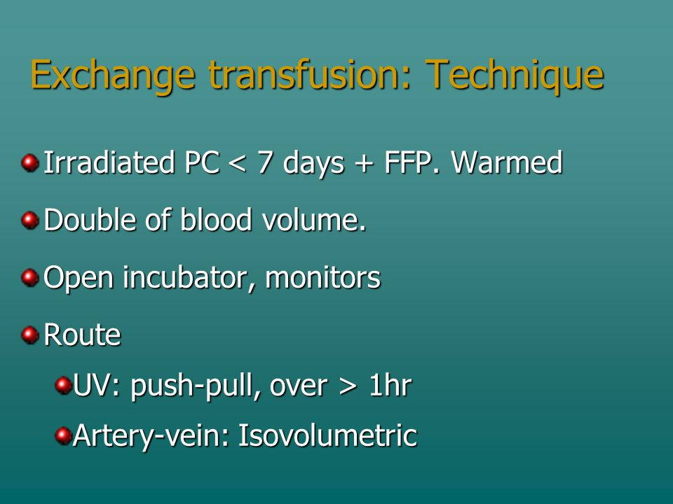 Exchange transfusion: Technique Irradiated PC < 7 days + FFP.
