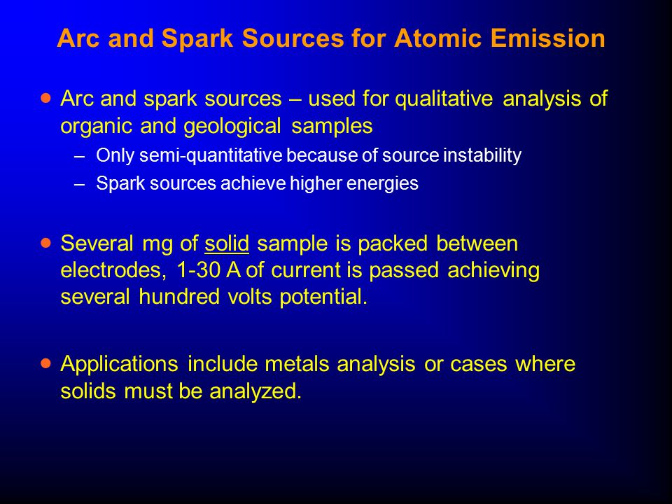 Arc and Spark Sources for Atomic Emission  Arc and spark sources – used for qualitative analysis of organic and geological samples –Only semi-quantitative because of source instability –Spark sources achieve higher energies  Several mg of solid sample is packed between electrodes, 1-30 A of current is passed achieving several hundred volts potential.
