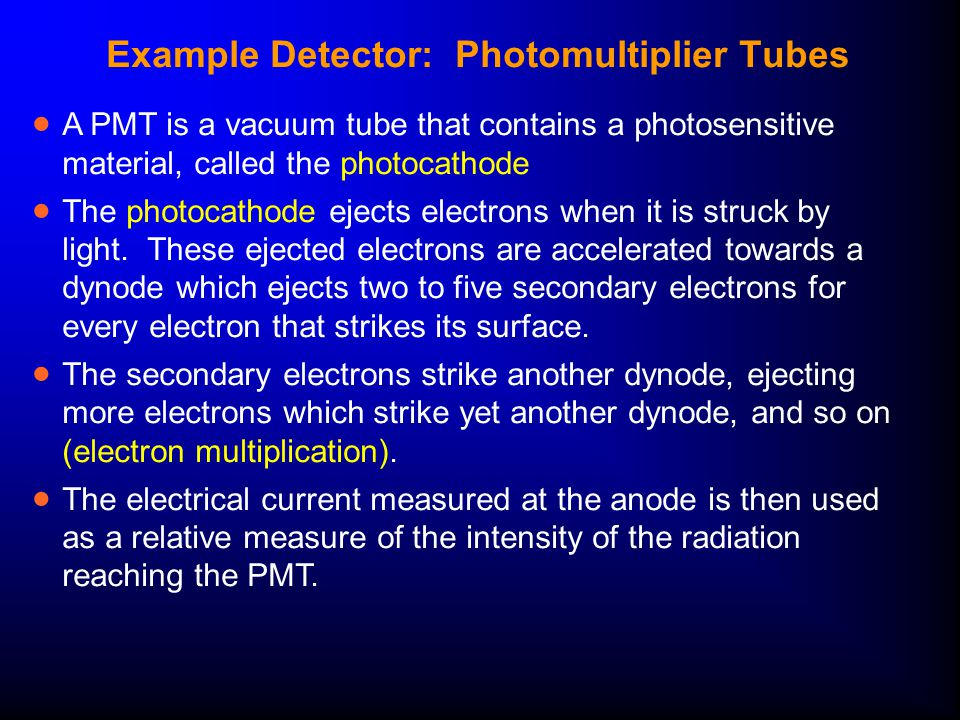 Example Detector: Photomultiplier Tubes  A PMT is a vacuum tube that contains a photosensitive material, called the photocathode  The photocathode ejects electrons when it is struck by light.