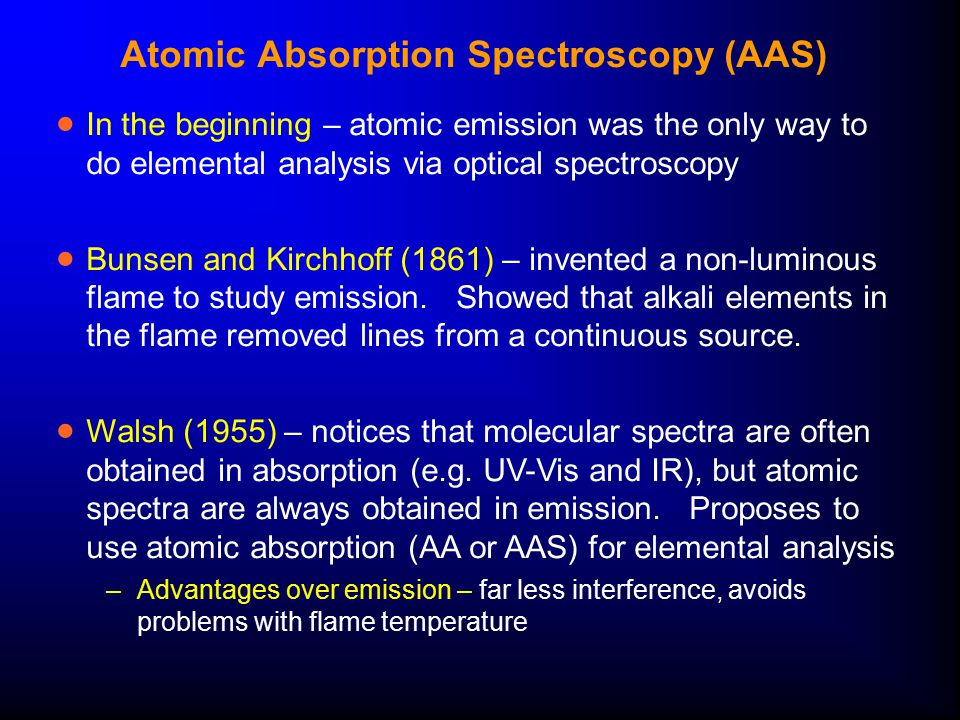 Atomic Absorption Spectroscopy (AAS)  In the beginning – atomic emission was the only way to do elemental analysis via optical spectroscopy  Bunsen and Kirchhoff (1861) – invented a non-luminous flame to study emission.
