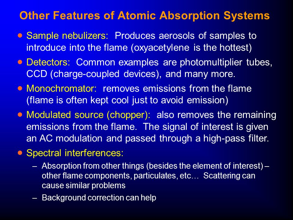 Other Features of Atomic Absorption Systems  Sample nebulizers: Produces aerosols of samples to introduce into the flame (oxyacetylene is the hottest)  Detectors: Common examples are photomultiplier tubes, CCD (charge-coupled devices), and many more.