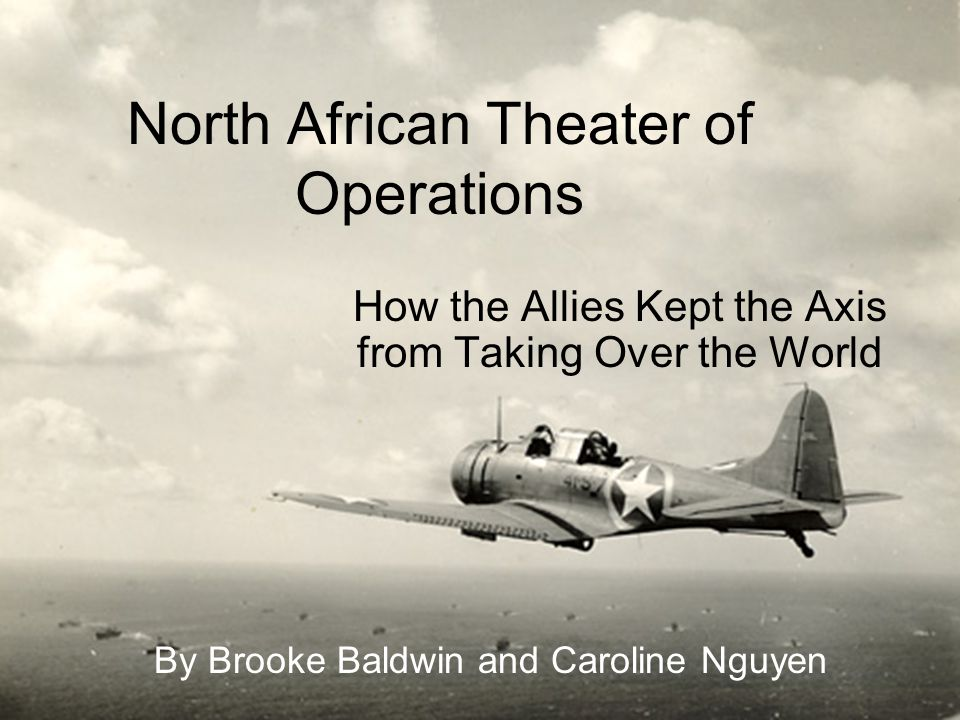 North African Theater of Operations How the Allies Kept the Axis from Taking Over the World By Brooke Baldwin and Caroline Nguyen