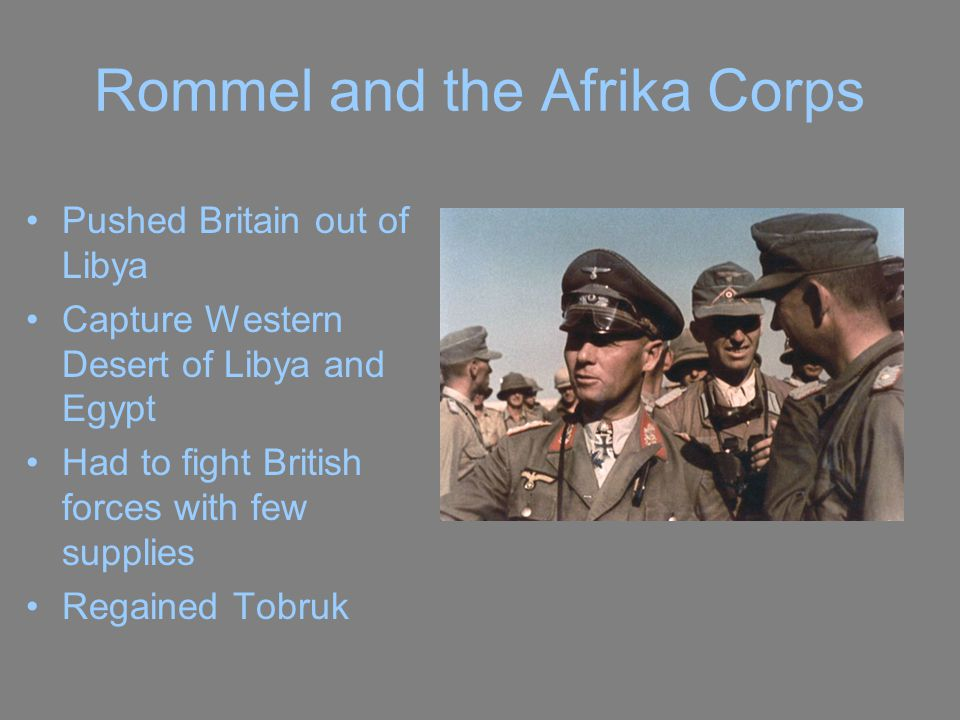 Rommel and the Afrika Corps Pushed Britain out of Libya Capture Western Desert of Libya and Egypt Had to fight British forces with few supplies Regained Tobruk