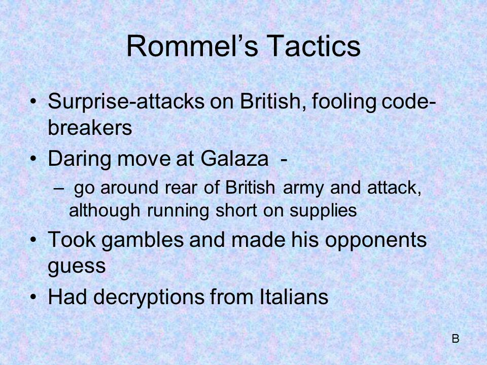 Rommel's Tactics Surprise-attacks on British, fooling code- breakers Daring move at Galaza - – go around rear of British army and attack, although running short on supplies Took gambles and made his opponents guess Had decryptions from Italians B