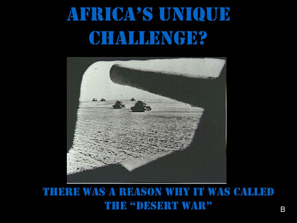 Africa's unique challenge There was a reason why it was called the Desert War B