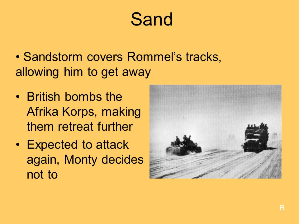 Sand British bombs the Afrika Korps, making them retreat further Expected to attack again, Monty decides not to Sandstorm covers Rommel's tracks, allowing him to get away B