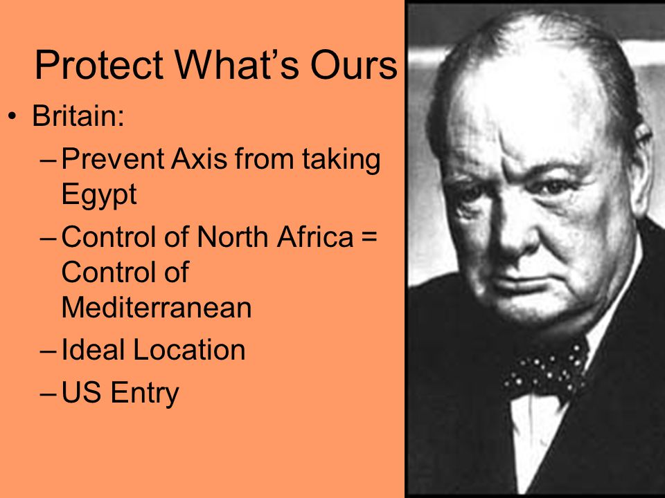 Protect What's Ours Britain: –Prevent Axis from taking Egypt –Control of North Africa = Control of Mediterranean –Ideal Location –US Entry
