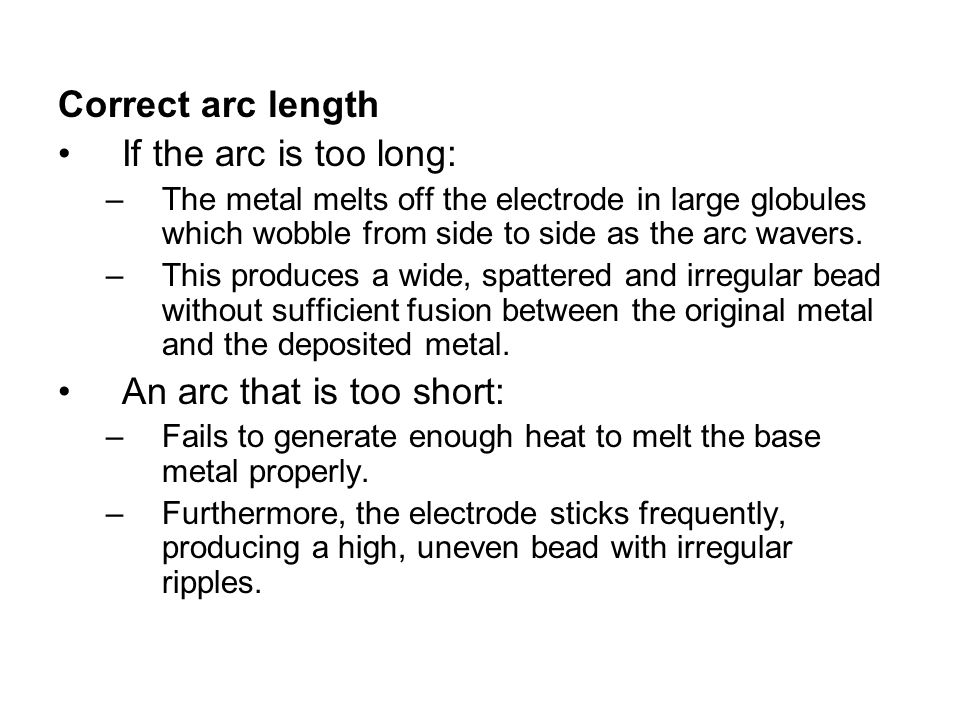 Correct arc length If the arc is too long: –The metal melts off the electrode in large globules which wobble from side to side as the arc wavers. –Thi