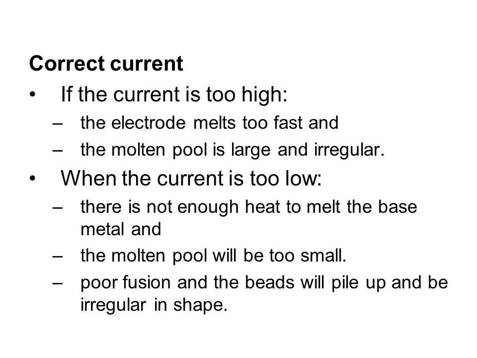 Correct current If the current is too high: –the electrode melts too fast and –the molten pool is large and irregular. When the current is too low: –t