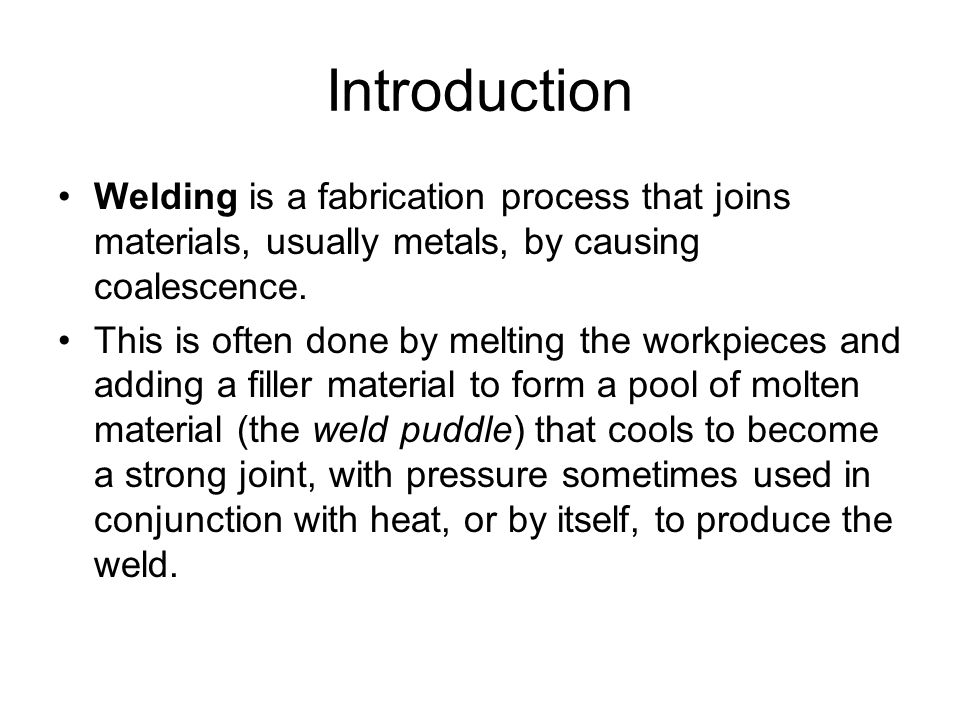 Introduction Welding is a fabrication process that joins materials, usually metals, by causing coalescence. This is often done by melting the workpiec