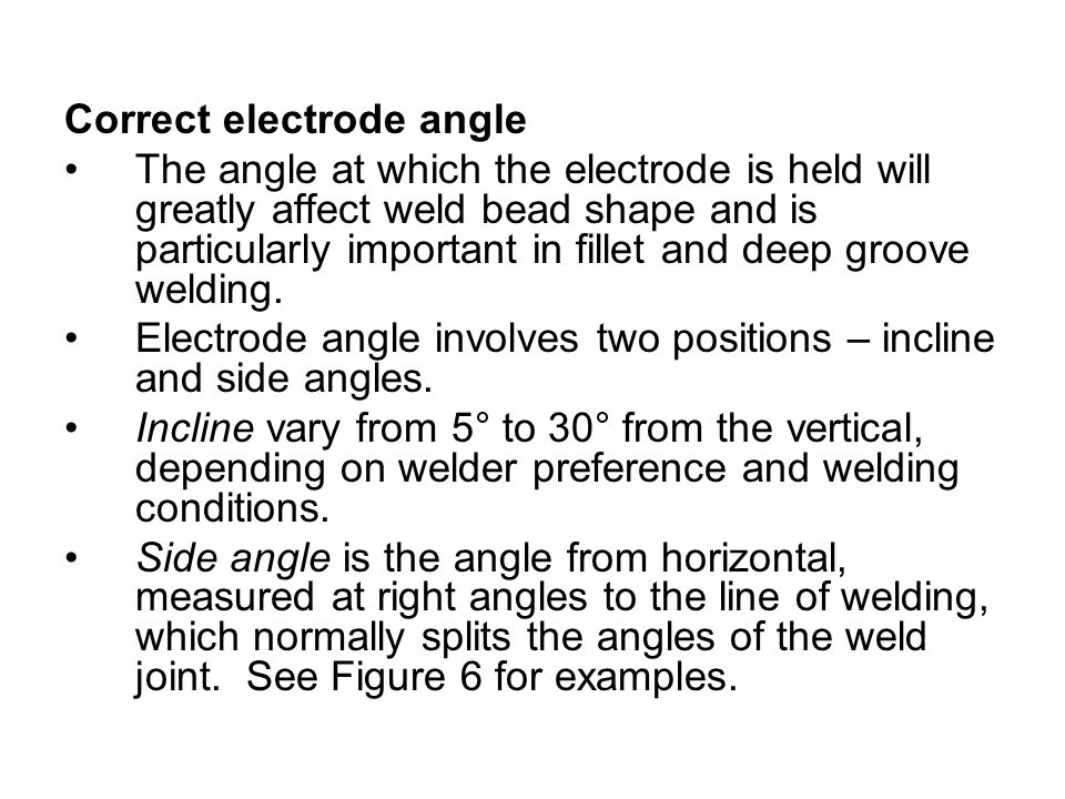 Correct electrode angle The angle at which the electrode is held will greatly affect weld bead shape and is particularly important in fillet and deep